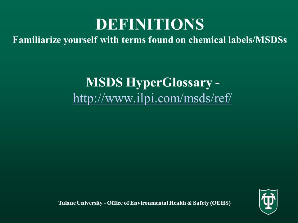 Tulane University - Office of Environmental Health & Safety (OEHS) DEFINITIONS Familiarize yourself with terms found on chemical labels/MSDSs MSDS HyperGlossary - http://www.ilpi.com/msds/ref/ http://www.ilpi.com/msds/ref/