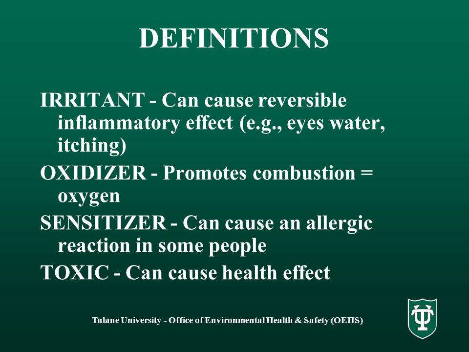 Tulane University - Office of Environmental Health & Safety (OEHS) DEFINITIONS IRRITANT - Can cause reversible inflammatory effect (e.g., eyes water, itching) OXIDIZER - Promotes combustion = oxygen SENSITIZER - Can cause an allergic reaction in some people TOXIC - Can cause health effect
