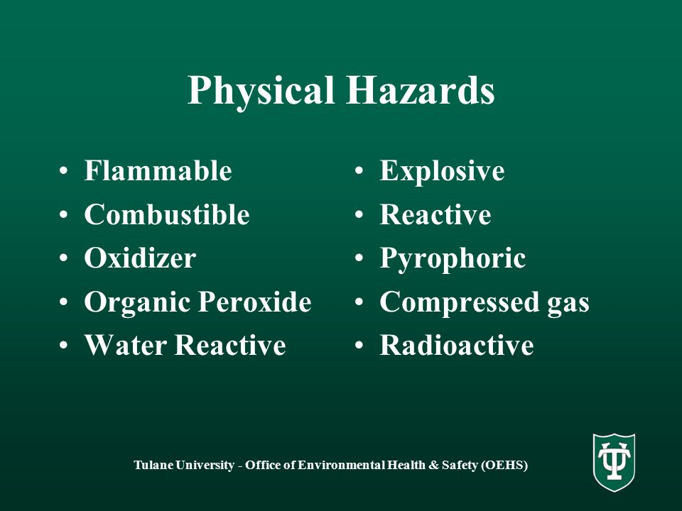 Tulane University - Office of Environmental Health & Safety (OEHS) Physical Hazards Flammable Combustible Oxidizer Organic Peroxide Water Reactive Explosive Reactive Pyrophoric Compressed gas Radioactive