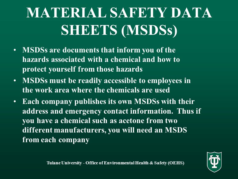Tulane University - Office of Environmental Health & Safety (OEHS) MATERIAL SAFETY DATA SHEETS (MSDSs) MSDSs are documents that inform you of the hazards associated with a chemical and how to protect yourself from those hazards MSDSs must be readily accessible to employees in the work area where the chemicals are used Each company publishes its own MSDSs with their address and emergency contact information.