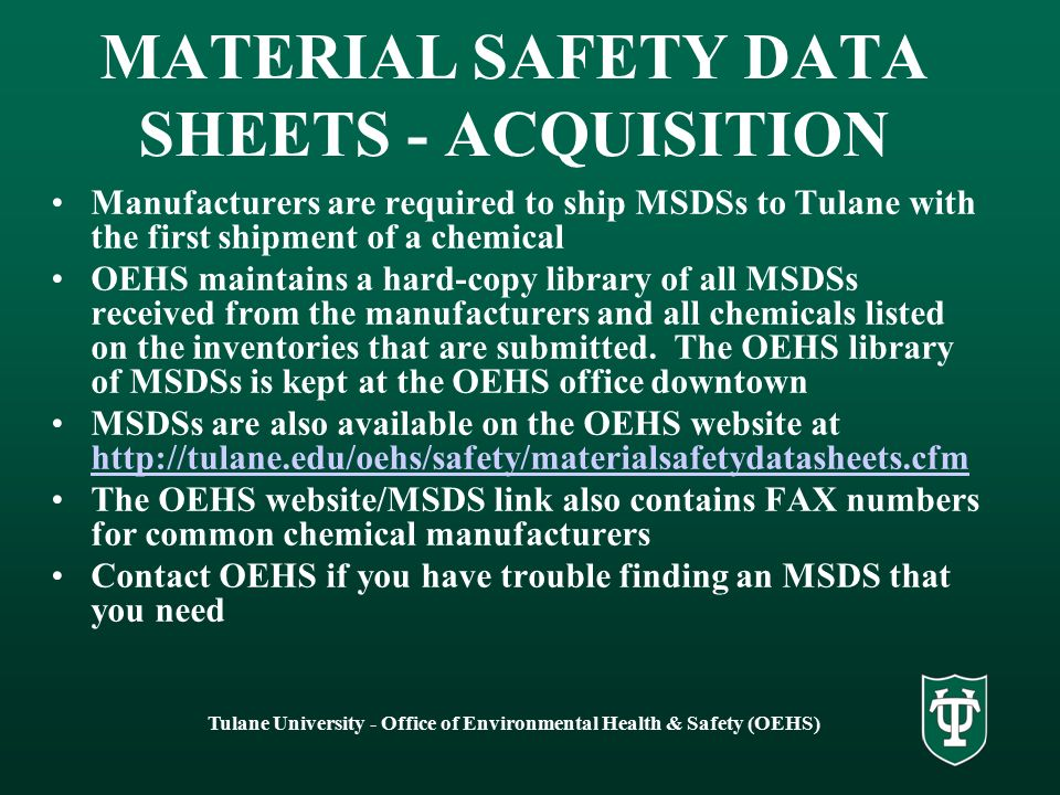 Tulane University - Office of Environmental Health & Safety (OEHS) MATERIAL SAFETY DATA SHEETS - ACQUISITION Manufacturers are required to ship MSDSs to Tulane with the first shipment of a chemical OEHS maintains a hard-copy library of all MSDSs received from the manufacturers and all chemicals listed on the inventories that are submitted.