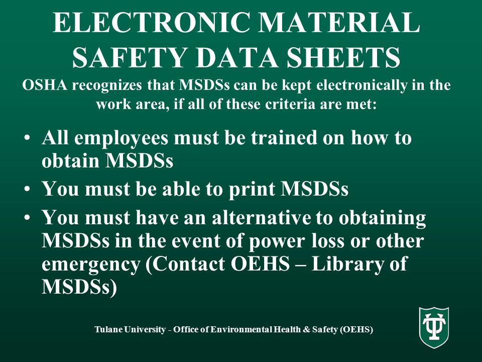 Tulane University - Office of Environmental Health & Safety (OEHS) ELECTRONIC MATERIAL SAFETY DATA SHEETS OSHA recognizes that MSDSs can be kept electronically in the work area, if all of these criteria are met: All employees must be trained on how to obtain MSDSs You must be able to print MSDSs You must have an alternative to obtaining MSDSs in the event of power loss or other emergency (Contact OEHS – Library of MSDSs)