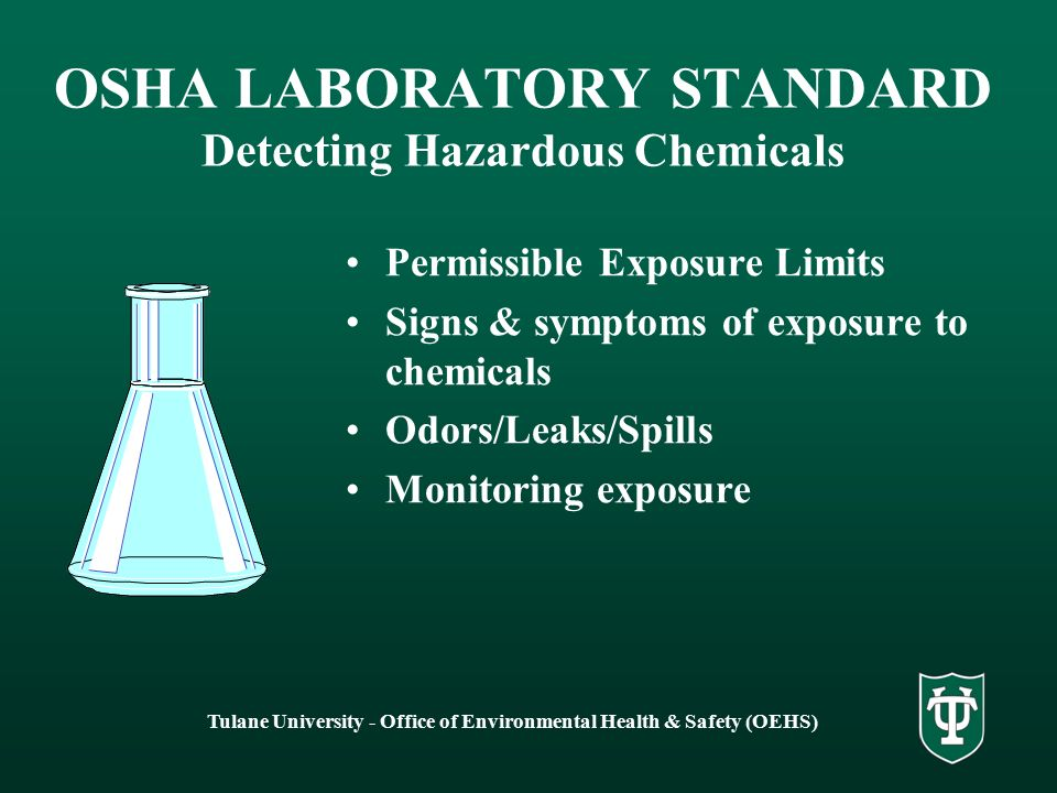 Tulane University - Office of Environmental Health & Safety (OEHS) OSHA LABORATORY STANDARD Detecting Hazardous Chemicals Permissible Exposure Limits Signs & symptoms of exposure to chemicals Odors/Leaks/Spills Monitoring exposure