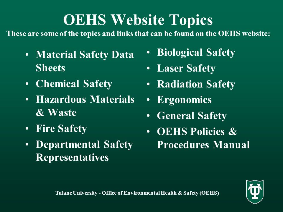 Tulane University - Office of Environmental Health & Safety (OEHS) OEHS Website Topics These are some of the topics and links that can be found on the OEHS website: Material Safety Data Sheets Chemical Safety Hazardous Materials & Waste Fire Safety Departmental Safety Representatives Biological Safety Laser Safety Radiation Safety Ergonomics General Safety OEHS Policies & Procedures Manual