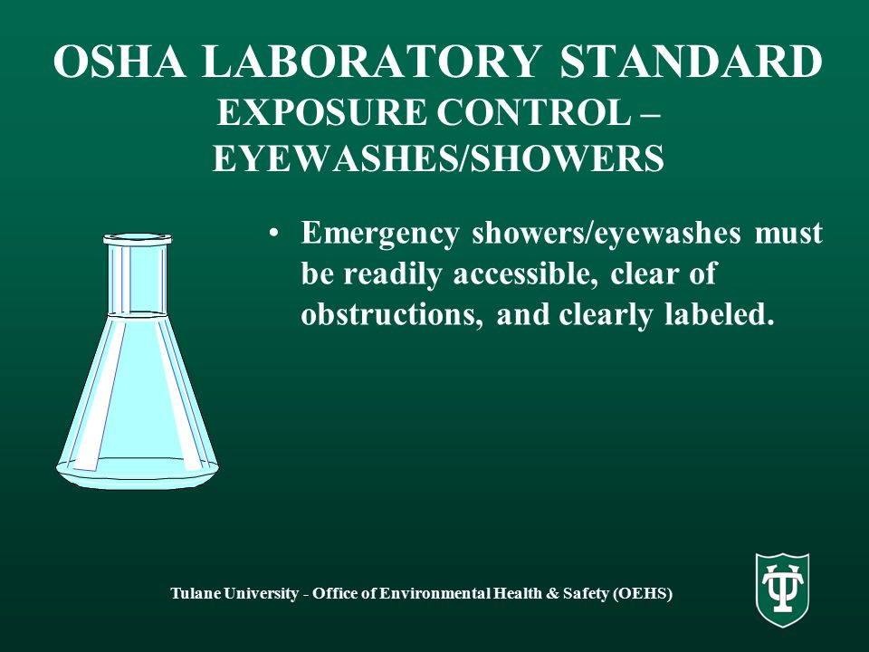 Tulane University - Office of Environmental Health & Safety (OEHS) OSHA LABORATORY STANDARD EXPOSURE CONTROL – EYEWASHES/SHOWERS Emergency showers/eyewashes must be readily accessible, clear of obstructions, and clearly labeled.