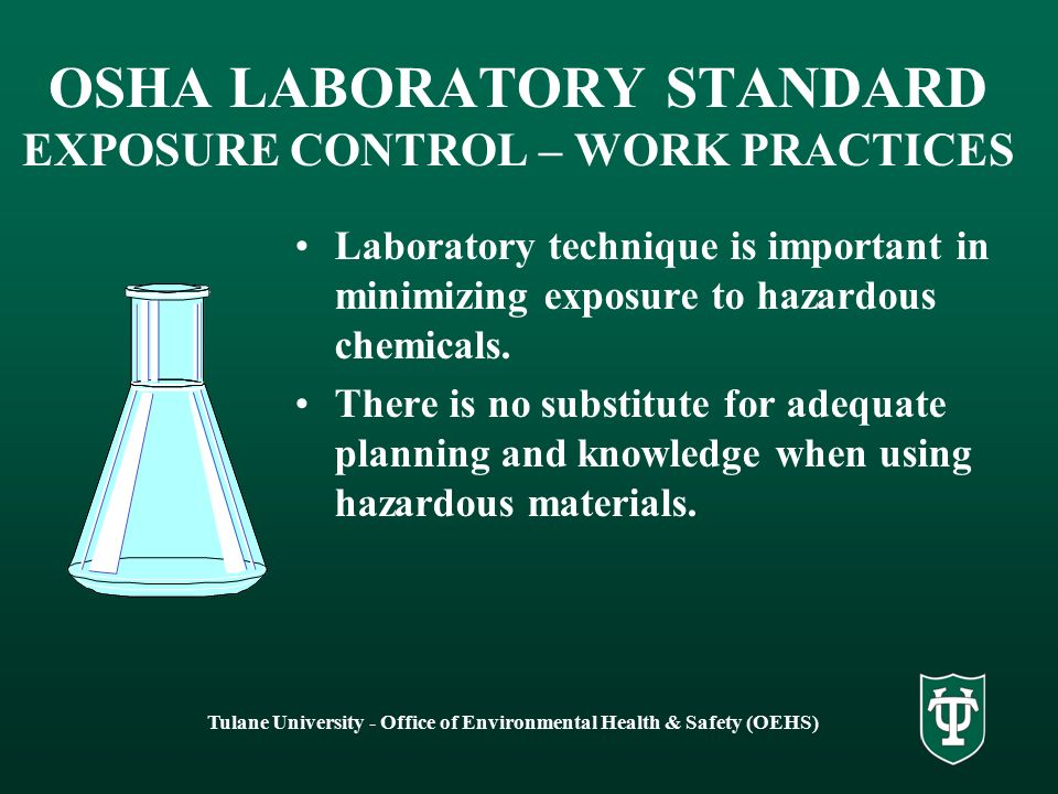 Tulane University - Office of Environmental Health & Safety (OEHS) OSHA LABORATORY STANDARD EXPOSURE CONTROL – WORK PRACTICES Laboratory technique is important in minimizing exposure to hazardous chemicals.