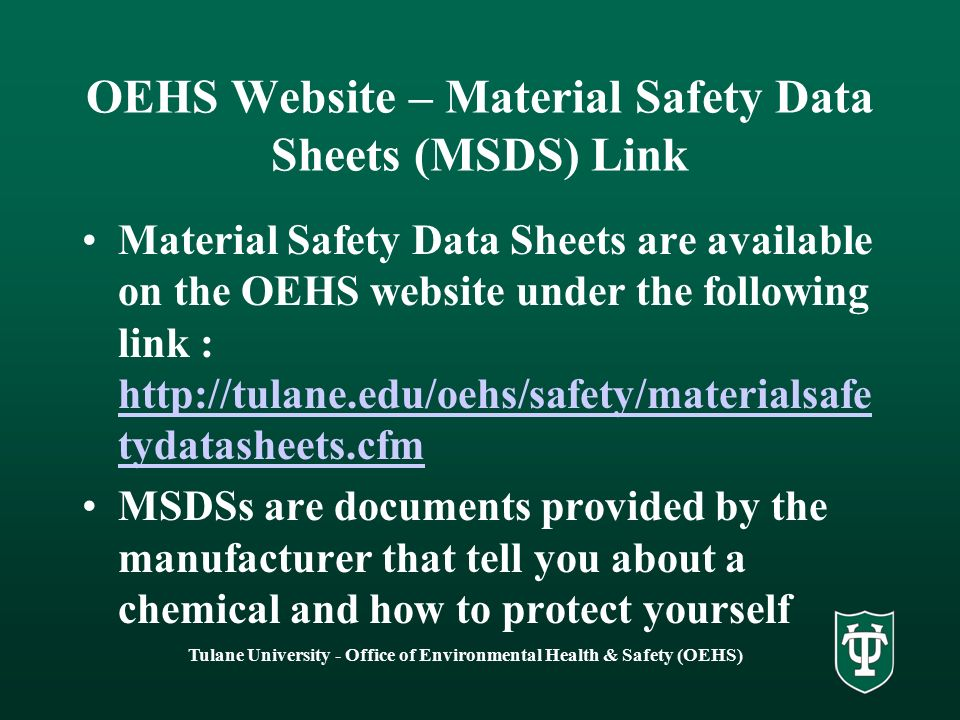 Tulane University - Office of Environmental Health & Safety (OEHS) OEHS Website – Material Safety Data Sheets (MSDS) Link Material Safety Data Sheets are available on the OEHS website under the following link : http://tulane.edu/oehs/safety/materialsafe tydatasheets.cfm http://tulane.edu/oehs/safety/materialsafe tydatasheets.cfm MSDSs are documents provided by the manufacturer that tell you about a chemical and how to protect yourself