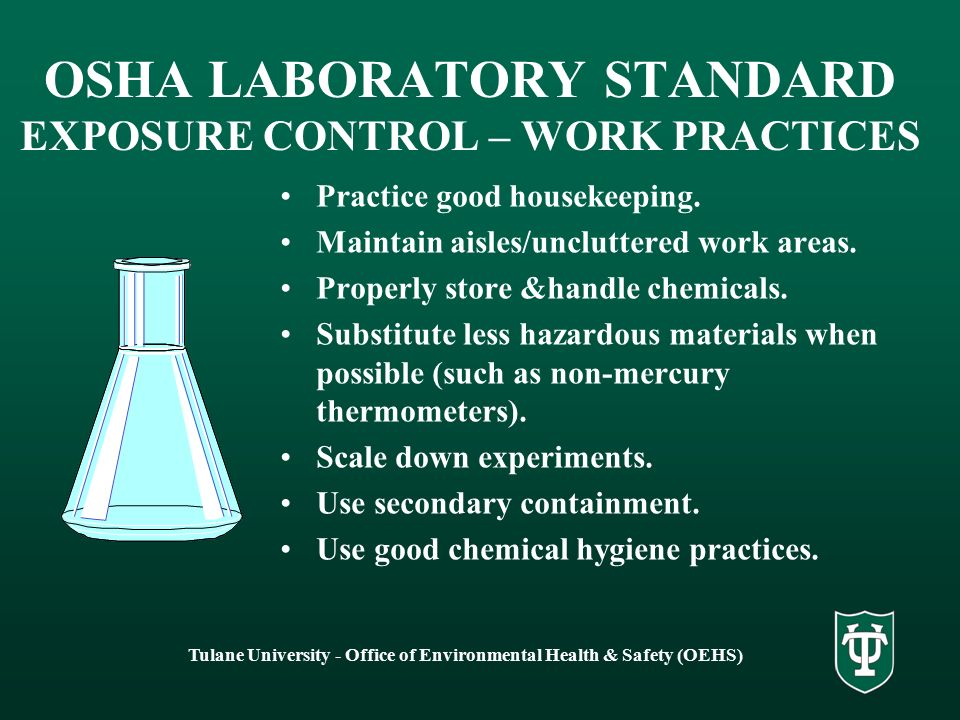 Tulane University - Office of Environmental Health & Safety (OEHS) OSHA LABORATORY STANDARD EXPOSURE CONTROL – WORK PRACTICES Practice good housekeeping.