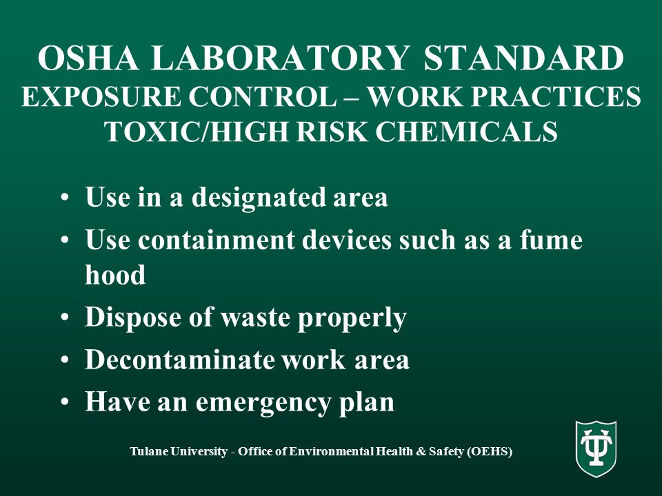Tulane University - Office of Environmental Health & Safety (OEHS) OSHA LABORATORY STANDARD EXPOSURE CONTROL – WORK PRACTICES TOXIC/HIGH RISK CHEMICALS Use in a designated area Use containment devices such as a fume hood Dispose of waste properly Decontaminate work area Have an emergency plan