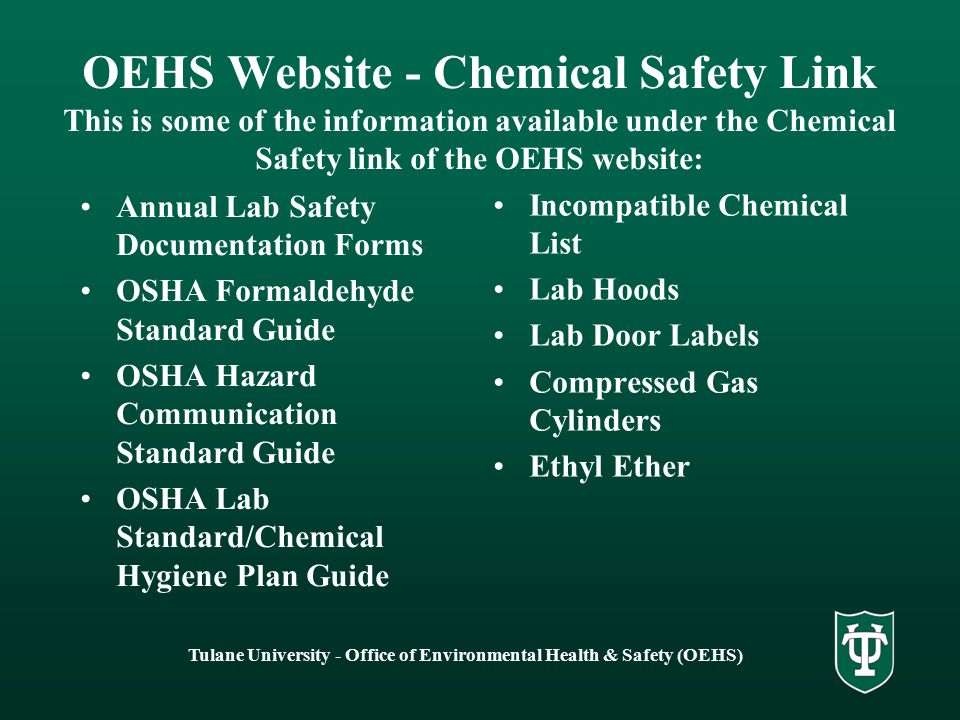 Tulane University - Office of Environmental Health & Safety (OEHS) OEHS Website - Chemical Safety Link This is some of the information available under the Chemical Safety link of the OEHS website: Annual Lab Safety Documentation Forms OSHA Formaldehyde Standard Guide OSHA Hazard Communication Standard Guide OSHA Lab Standard/Chemical Hygiene Plan Guide Incompatible Chemical List Lab Hoods Lab Door Labels Compressed Gas Cylinders Ethyl Ether