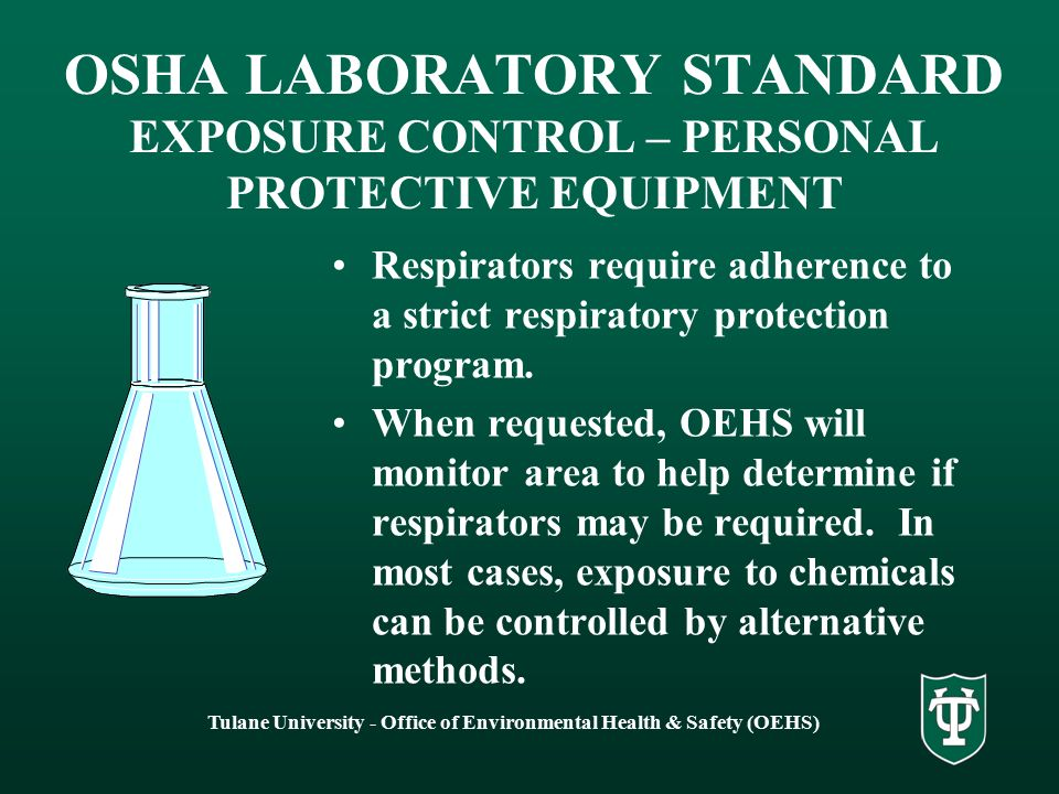 Tulane University - Office of Environmental Health & Safety (OEHS) OSHA LABORATORY STANDARD EXPOSURE CONTROL – PERSONAL PROTECTIVE EQUIPMENT Respirators require adherence to a strict respiratory protection program.