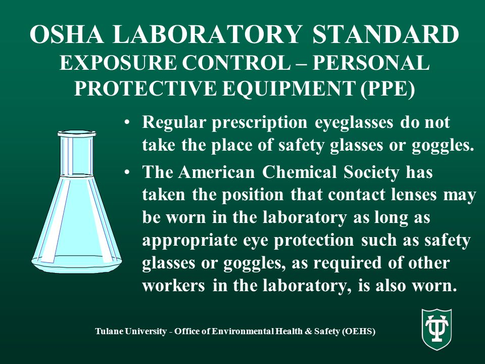 Tulane University - Office of Environmental Health & Safety (OEHS) OSHA LABORATORY STANDARD EXPOSURE CONTROL – PERSONAL PROTECTIVE EQUIPMENT (PPE) Regular prescription eyeglasses do not take the place of safety glasses or goggles.