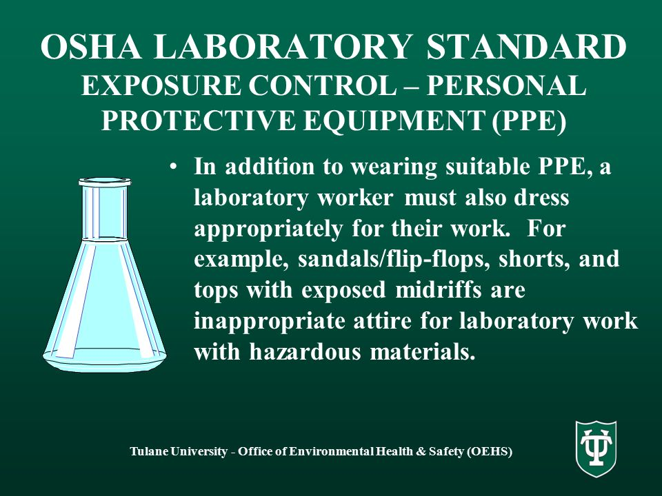 Tulane University - Office of Environmental Health & Safety (OEHS) OSHA LABORATORY STANDARD EXPOSURE CONTROL – PERSONAL PROTECTIVE EQUIPMENT (PPE) In addition to wearing suitable PPE, a laboratory worker must also dress appropriately for their work.