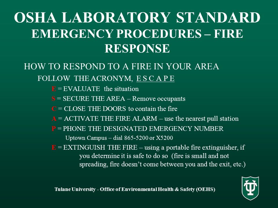 OSHA LABORATORY STANDARD EMERGENCY PROCEDURES – FIRE RESPONSE HOW TO RESPOND TO A FIRE IN YOUR AREA FOLLOW THE ACRONYM, E S C A P E E = EVALUATE the situation S = SECURE THE AREA – Remove occupants C = CLOSE THE DOORS to contain the fire A = ACTIVATE THE FIRE ALARM – use the nearest pull station P = PHONE THE DESIGNATED EMERGENCY NUMBER Uptown Campus – dial 865-5200 or X5200 E = EXTINGUISH THE FIRE – using a portable fire extinguisher, if you determine it is safe to do so (fire is small and not spreading, fire doesn't come between you and the exit, etc.) Tulane University - Office of Environmental Health & Safety (OEHS)