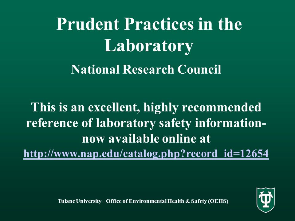 Tulane University - Office of Environmental Health & Safety (OEHS) Prudent Practices in the Laboratory National Research Council This is an excellent, highly recommended reference of laboratory safety information- now available online at   record_id= record_id=12654
