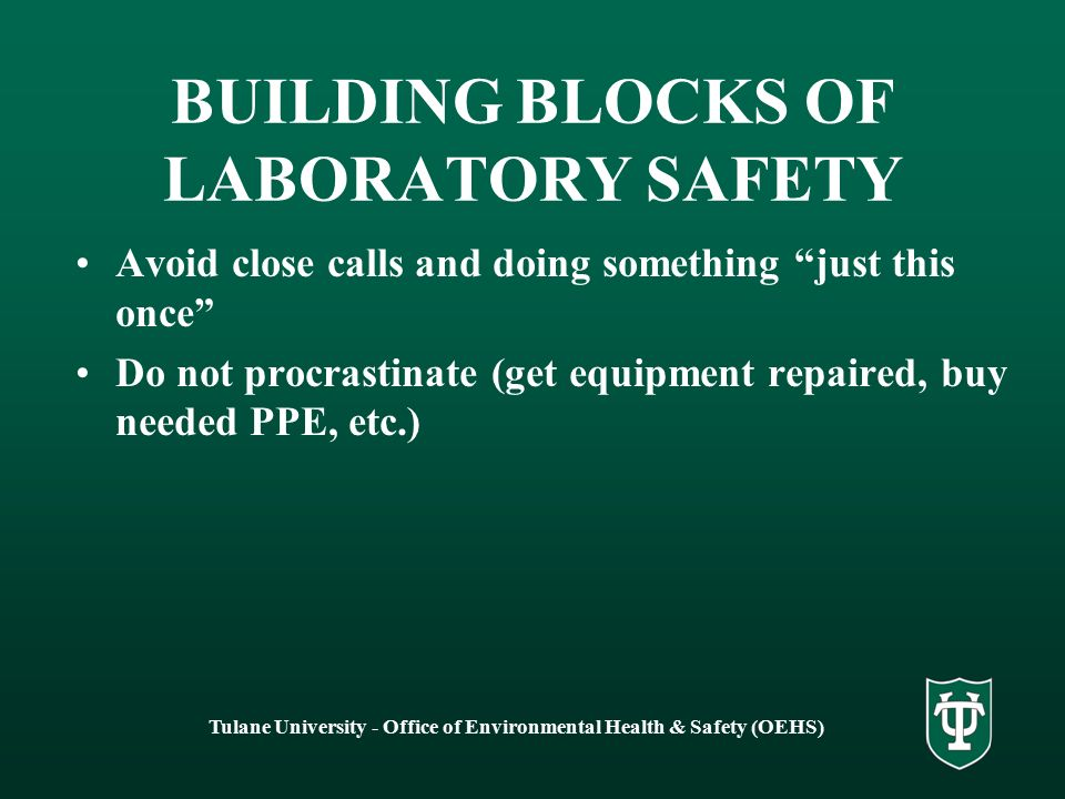 Tulane University - Office of Environmental Health & Safety (OEHS) BUILDING BLOCKS OF LABORATORY SAFETY Avoid close calls and doing something just this once Do not procrastinate (get equipment repaired, buy needed PPE, etc.)