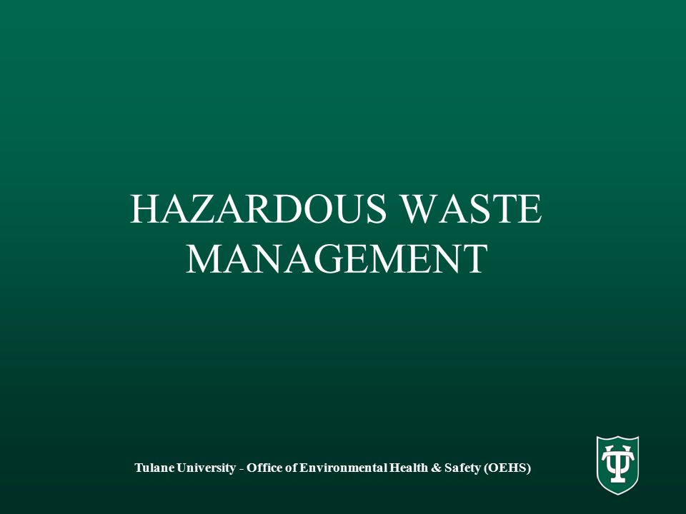 HAZARDOUS WASTE MANAGEMENT Tulane University - Office of Environmental Health & Safety (OEHS)
