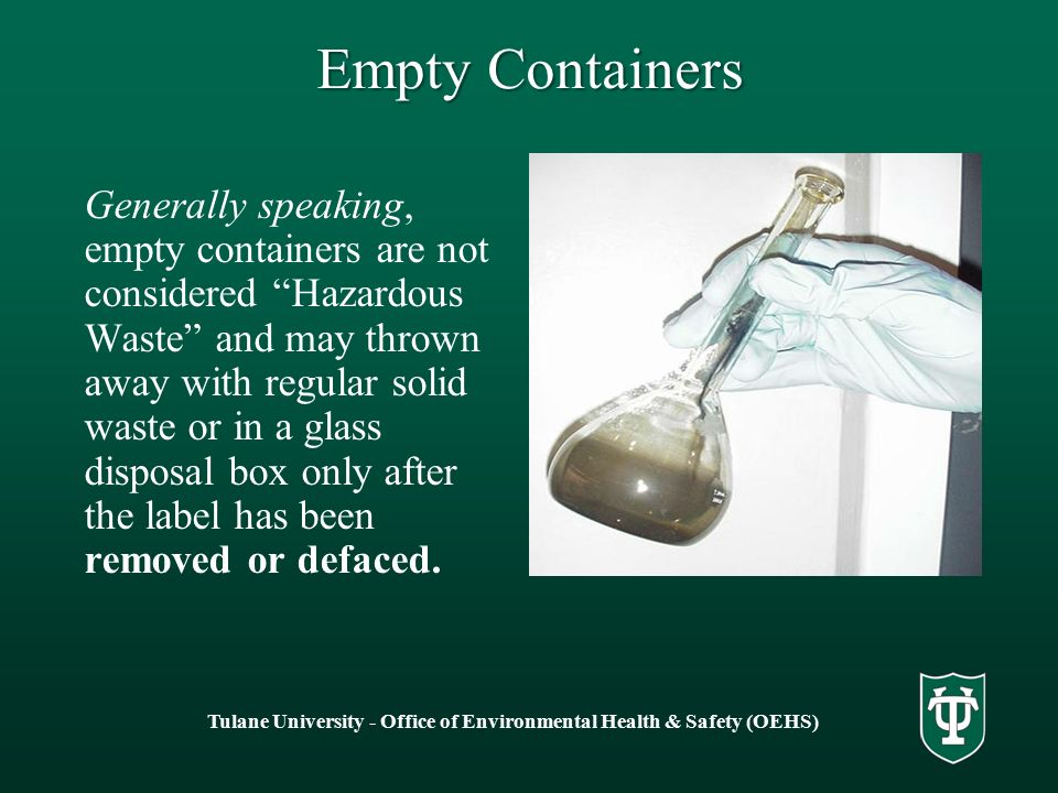Empty Containers Generally speaking, empty containers are not considered Hazardous Waste and may thrown away with regular solid waste or in a glass disposal box only after the label has been removed or defaced.