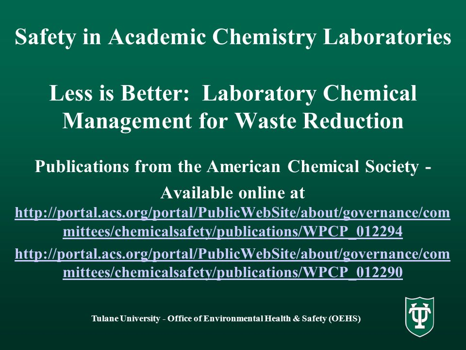 Tulane University - Office of Environmental Health & Safety (OEHS) Safety in Academic Chemistry Laboratories Less is Better: Laboratory Chemical Management for Waste Reduction Publications from the American Chemical Society - Available online at http://portal.acs.org/portal/PublicWebSite/about/governance/com mittees/chemicalsafety/publications/WPCP_012294 http://portal.acs.org/portal/PublicWebSite/about/governance/com mittees/chemicalsafety/publications/WPCP_012294 http://portal.acs.org/portal/PublicWebSite/about/governance/com mittees/chemicalsafety/publications/WPCP_012290