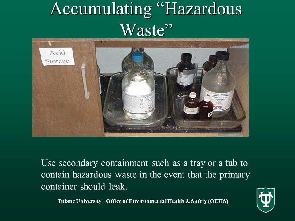 Tulane University - Office of Environmental Health & Safety (OEHS) Accumulating Hazardous Waste Use secondary containment such as a tray or a tub to contain hazardous waste in the event that the primary container should leak.