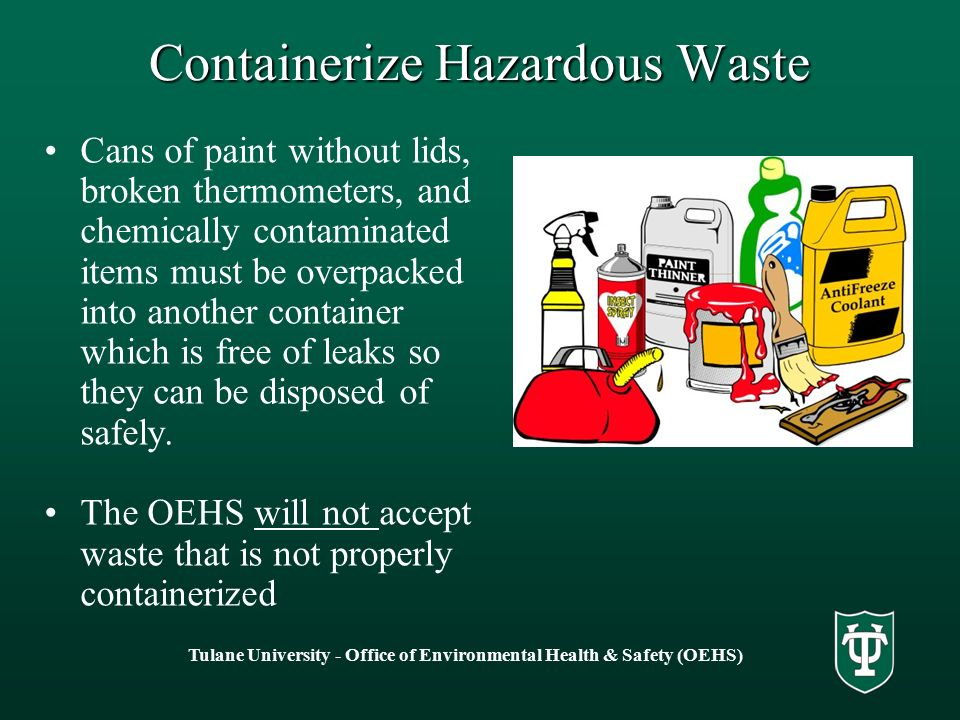 Tulane University - Office of Environmental Health & Safety (OEHS) Containerize Hazardous Waste Cans of paint without lids, broken thermometers, and chemically contaminated items must be overpacked into another container which is free of leaks so they can be disposed of safely.