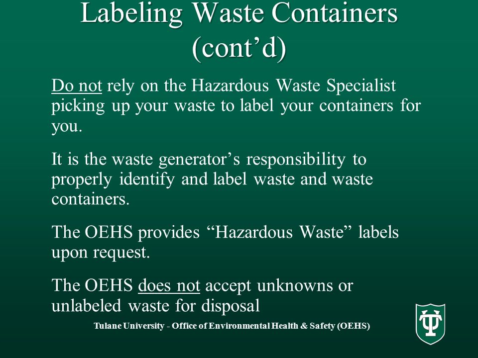 Tulane University - Office of Environmental Health & Safety (OEHS) Do not rely on the Hazardous Waste Specialist picking up your waste to label your containers for you.