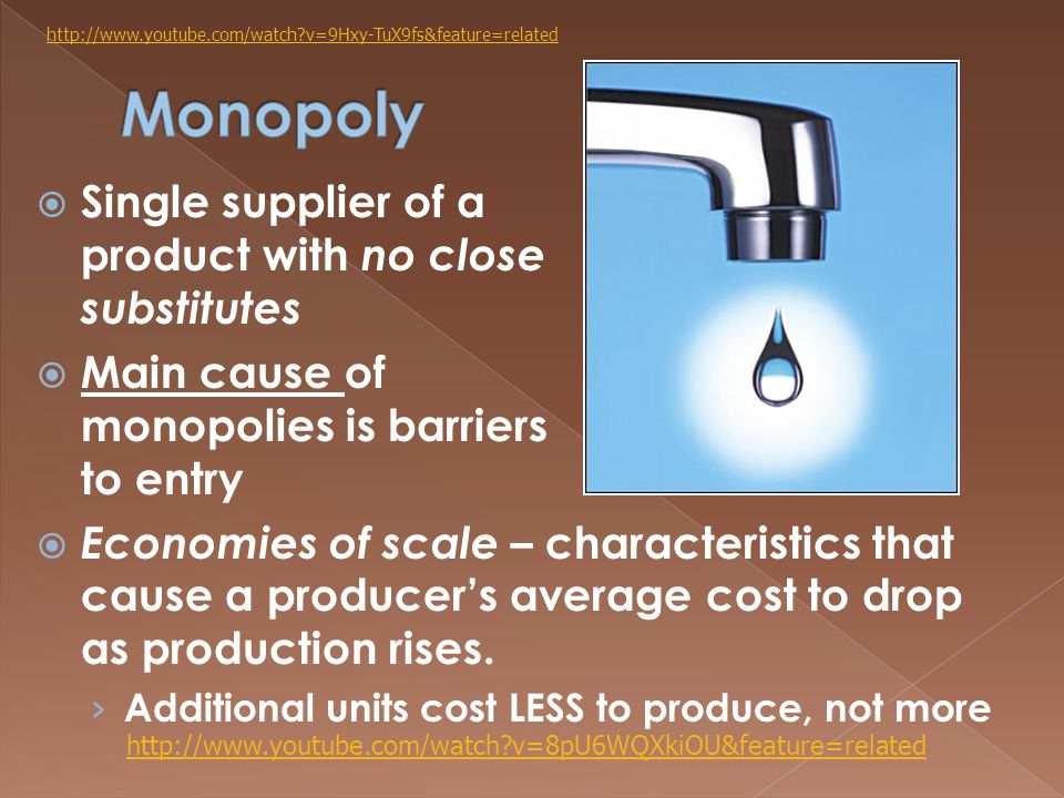  Single supplier of a product with no close substitutes  Main cause of monopolies is barriers to entry  Economies of scale – characteristics that cause a producer's average cost to drop as production rises.