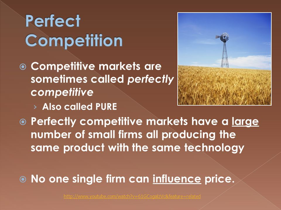  Competitive markets are sometimes called perfectly competitive › Also called PURE  Perfectly competitive markets have a large number of small firms all producing the same product with the same technology  No one single firm can influence price.