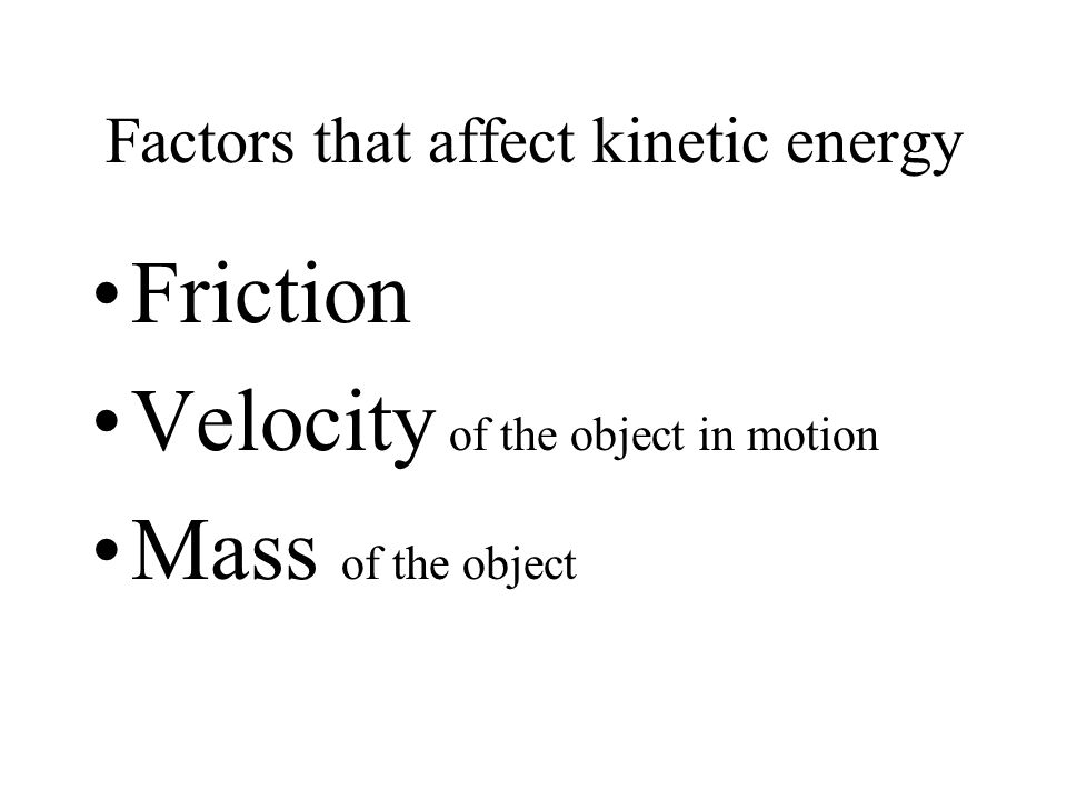 Factors that affect kinetic energy Friction Velocity of the object in motion Mass of the object