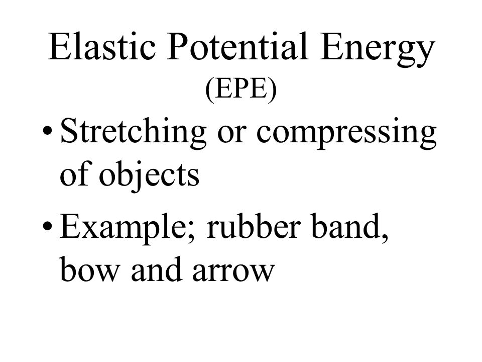 Elastic Potential Energy (EPE) Stretching or compressing of objects Example; rubber band, bow and arrow