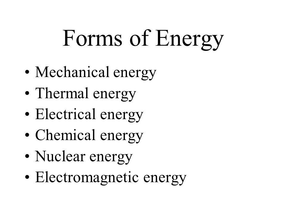 Forms of Energy Mechanical energy Thermal energy Electrical energy Chemical energy Nuclear energy Electromagnetic energy