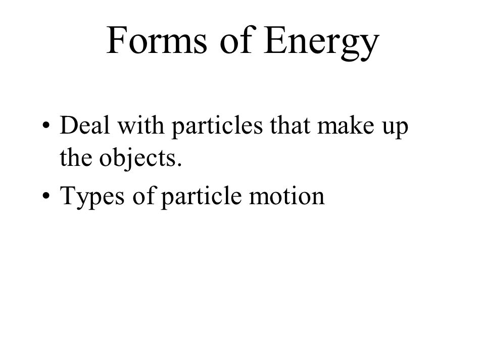 Forms of Energy Deal with particles that make up the objects. Types of particle motion