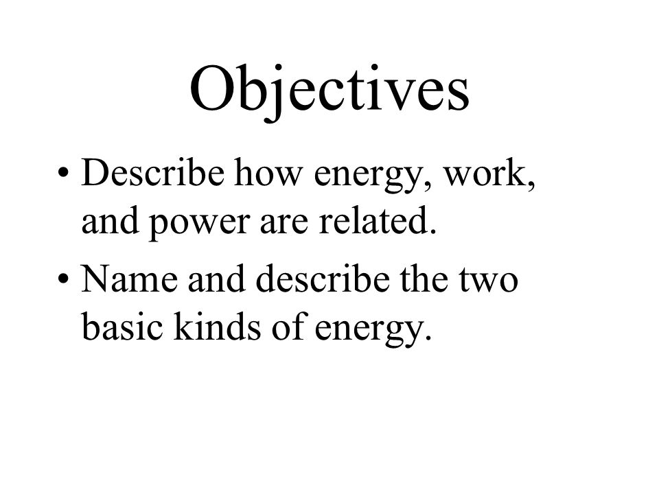 Objectives Describe how energy, work, and power are related.