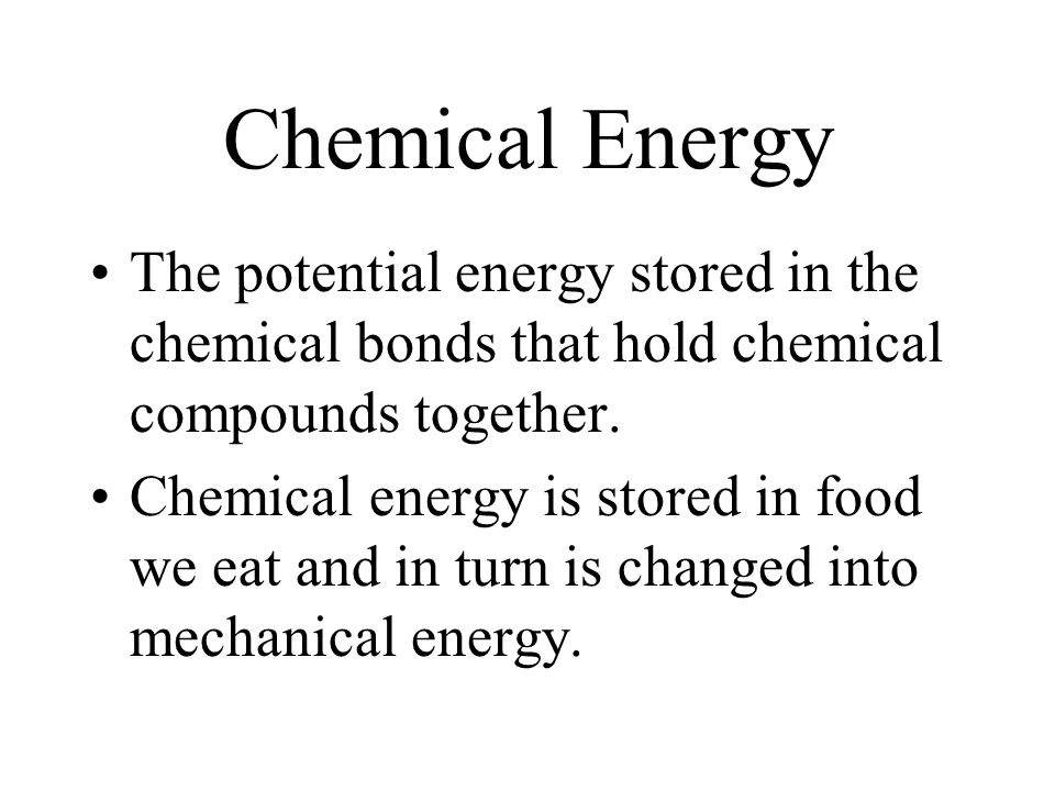 Chemical Energy The potential energy stored in the chemical bonds that hold chemical compounds together.