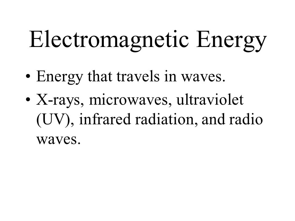 Electromagnetic Energy Energy that travels in waves.