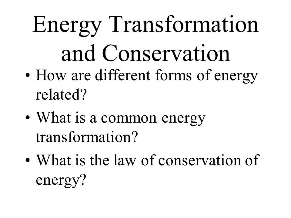 Energy Transformation and Conservation How are different forms of energy related.