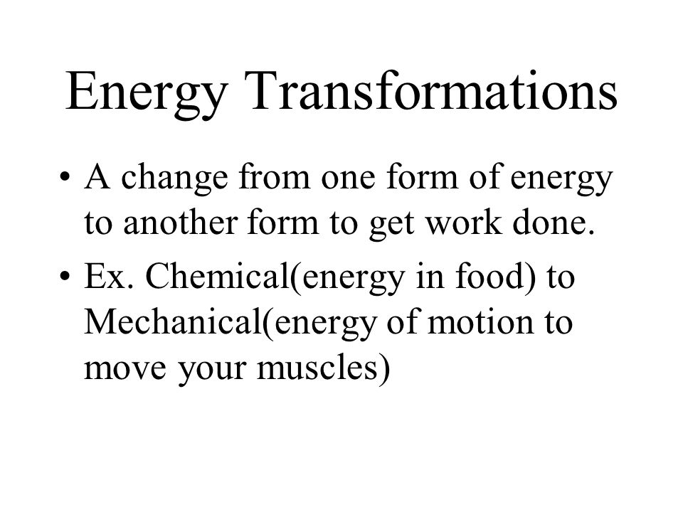 Energy Transformations A change from one form of energy to another form to get work done.