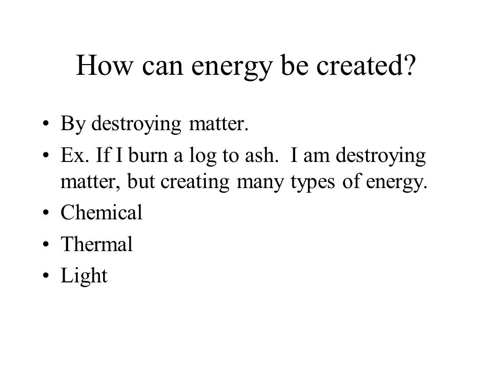 How can energy be created. By destroying matter. Ex.