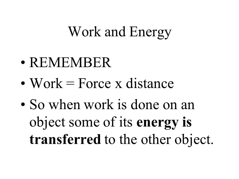 Work and Energy REMEMBER Work = Force x distance So when work is done on an object some of its energy is transferred to the other object.