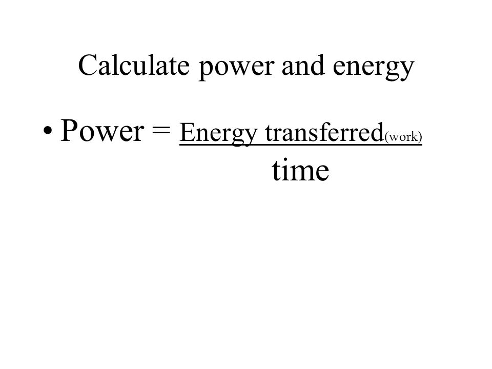 Calculate power and energy Power = Energy transferred (work) time