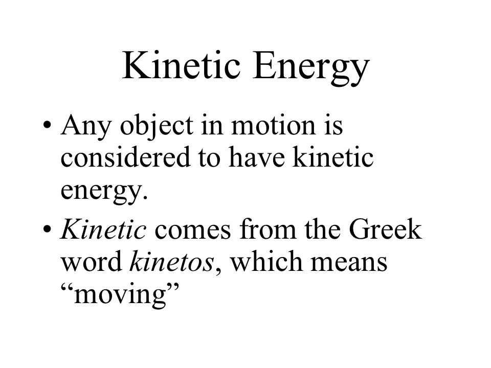 Kinetic Energy Any object in motion is considered to have kinetic energy.
