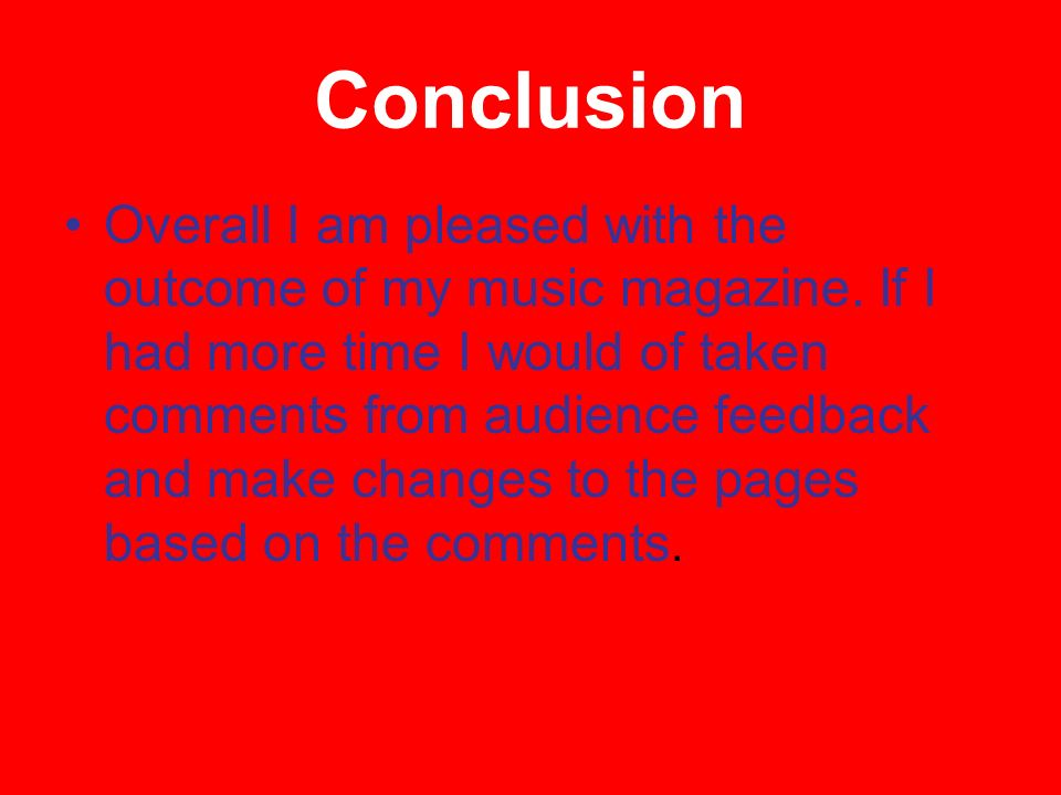 Conclusion Overall I am pleased with the outcome of my music magazine.