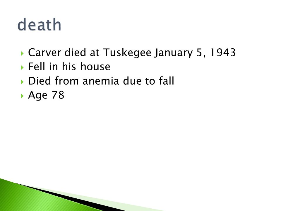  Carver died at Tuskegee January 5, 1943  Fell in his house  Died from anemia due to fall  Age 78