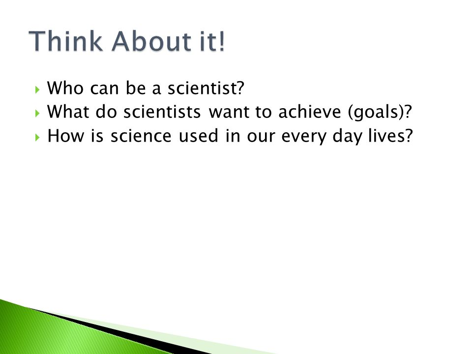  Who can be a scientist.  What do scientists want to achieve (goals).