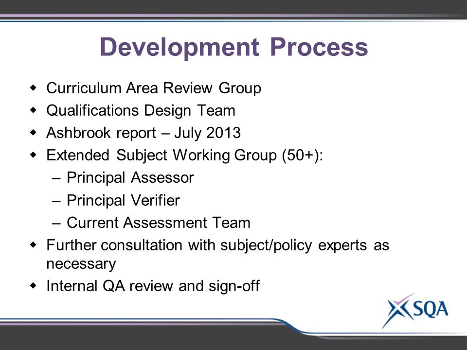 Development Process  Curriculum Area Review Group  Qualifications Design Team  Ashbrook report – July 2013  Extended Subject Working Group (50+): –Principal Assessor –Principal Verifier –Current Assessment Team  Further consultation with subject/policy experts as necessary  Internal QA review and sign-off