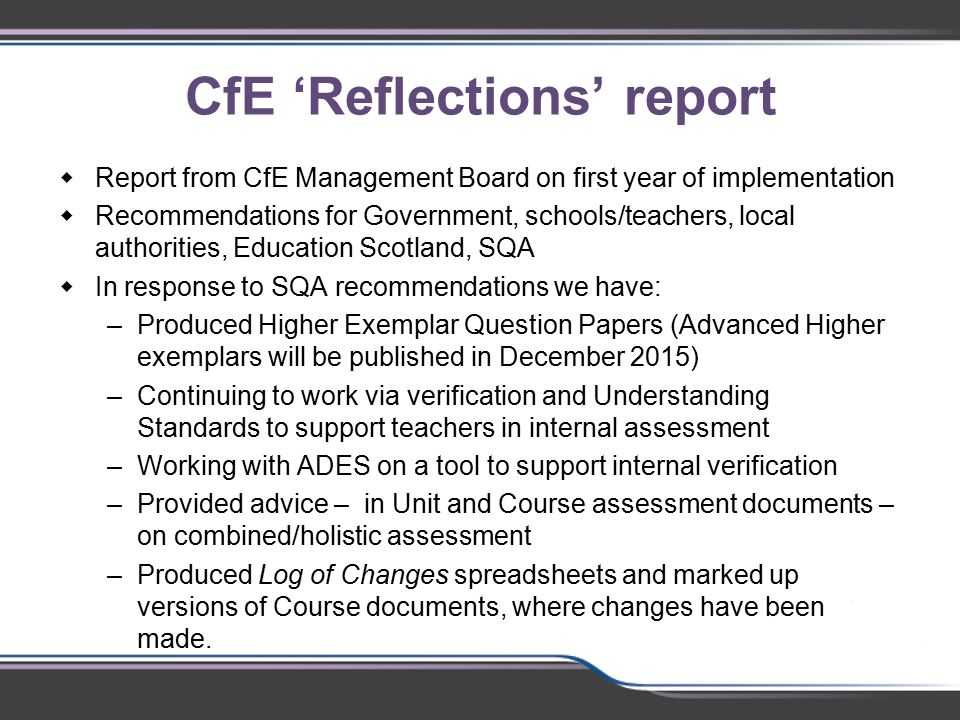 CfE 'Reflections' report  Report from CfE Management Board on first year of implementation  Recommendations for Government, schools/teachers, local authorities, Education Scotland, SQA  In response to SQA recommendations we have: –Produced Higher Exemplar Question Papers (Advanced Higher exemplars will be published in December 2015) –Continuing to work via verification and Understanding Standards to support teachers in internal assessment –Working with ADES on a tool to support internal verification –Provided advice – in Unit and Course assessment documents – on combined/holistic assessment –Produced Log of Changes spreadsheets and marked up versions of Course documents, where changes have been made.