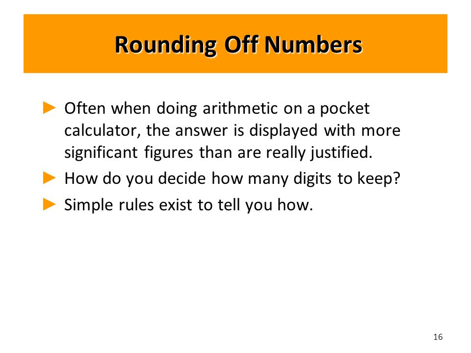 Rounding Off Numbers Rounding Off Numbers ► ► Often when doing arithmetic on a pocket calculator, the answer is displayed with more significant figures than are really justified.