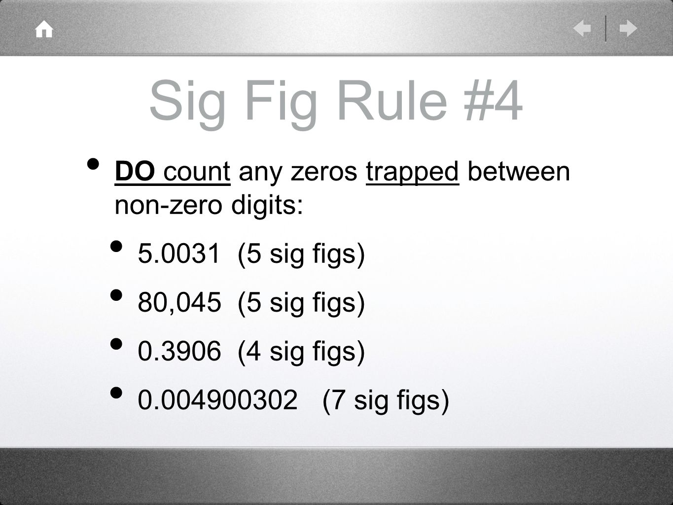 Sig Fig Rule #4 DO count any zeros trapped between non-zero digits: (5 sig figs) 80,045 (5 sig figs) (4 sig figs) (7 sig figs)