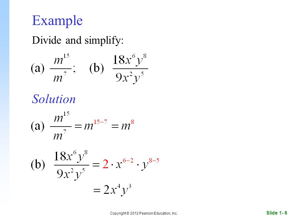 Slide 1- 6 Copyright © 2012 Pearson Education, Inc. Example Solution Divide and simplify: