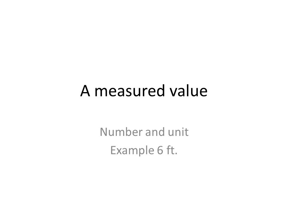 A measured value Number and unit Example 6 ft.